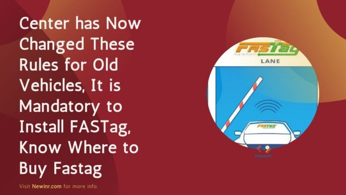 Center has Now Changed These Rules for Old Vehicles, It is Mandatory to Install FASTag, Know Where to Buy Fastag
