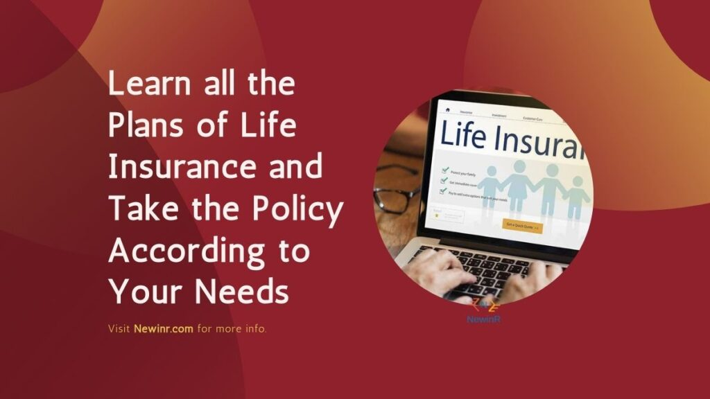 Learn all the Plans of Life Insurance and Take the Policy According to Your Needs